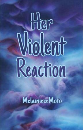 Her Violent Reaction  by MelainieeeMoto