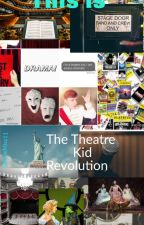 THE THEATRE KID REVOLUTION!! #TheatreKidRevolution by ArtieMiss11