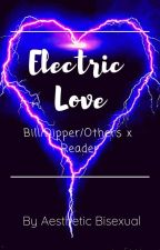 Electric Love |•|Bill/Dipper/Others x Reader|•| by Aesthetic_Bisexual