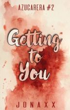 Getting To You (Azucarera Series #2) by jonaxx