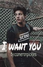 I Want You (Cameron Dallas Fan fiction) by Cameronpickles