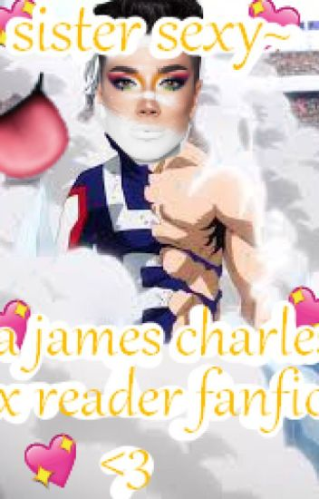 Sister sExY~ [A James Charles X Reader X Yandere!Cheater