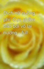 Đích nữ cuồng phi: Cực phẩm bảo bối vô lại nương - full by yellow072009