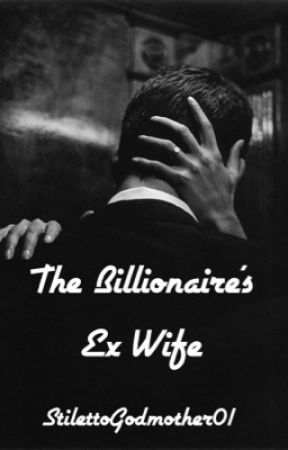 The Billionaires Ex-Wife(Updated 1-2 times a week) by StilettoGodmother01