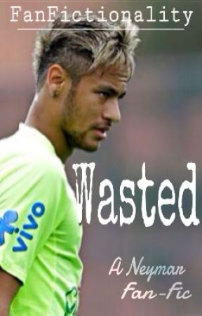 Wasted (Neymar Fan-Fiction) by FanFictionality