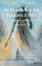 50 Shorts for 50 Silmarillion Elves (and Maiar, and Valar) by daughter-of-feanor