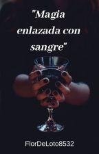 Magia enlazada con sangre by FlorDeLoto8532