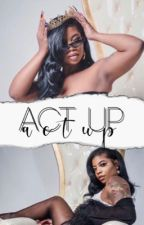 Act Up by yazzwrotethis