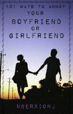 101 Ways To Annoy : Your Boyfriend/Girlfriend! by UberxionJ