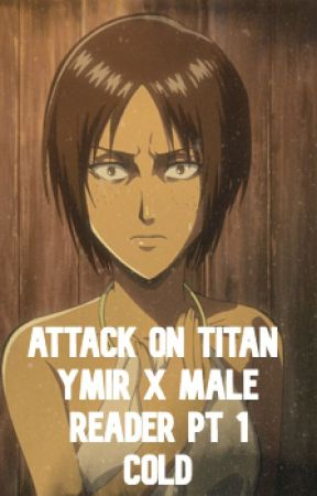 AOT Male Reader X Ymir : Cold - Problems Arrise - Wattpad