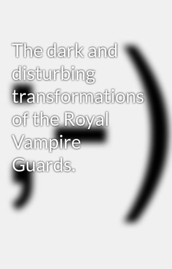 The Disturbing Transformation Of >> The Dark And Disturbing Transformations Of The Royal Vampire Guards