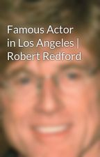 Famous Actor in Los Angeles | Robert Redford by RyanKenVanWagenen
