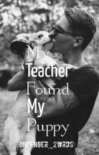 My Teacher Found My Puppy by OneFnger_2wrds