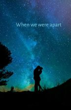 When We Were Apart by forever_ajs