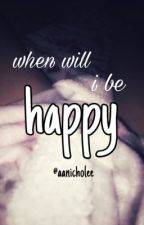 when will i be happy by aanicholee