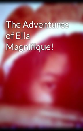 The Adventures of Ella Magnifique! by innocentwings