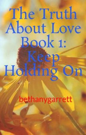 The Truth About Love Book 1: Keep Holding On by bethanygarrett
