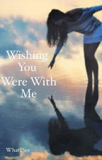 Wishing You Were With Me (Completed) by WhatISee