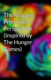 The Reaping: Primrose's Perspective (Inspired by The Hunger Games) by ObscuritySane