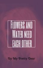 Flowers and Water need Each Other by MyPrettyDear