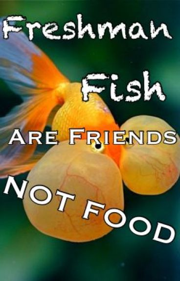 Freshman fish are friends not food katelynn wattpad for Fish are friends not food