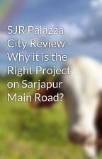 SJR Palazza City Review - Why it is the Right Project on Sarjapur Main Road? by sjrpalazzacity