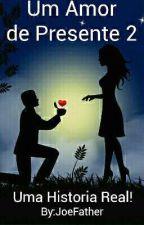 Um Amor de Presente 2 - Uma História Real by JoeFather