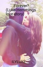 Forever?( Luke Hemmings love story) by ILYLUKE__