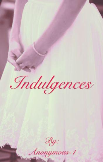 Indulgences - Anonymous-1 - Wattpad