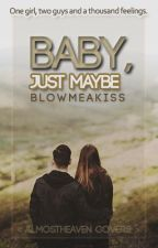 Baby, Just Maybe by BlowMeAKiss