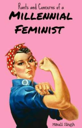 Rants and Concerns of a Millennial Feminist by mauli_29