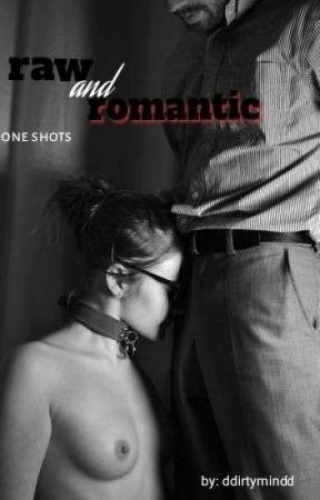 Raw And Romantic (One Shots) by ddirtymindd