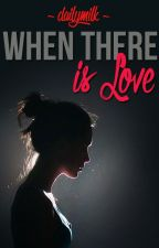 When there is love (ONGOING SERIES) by dailymilk
