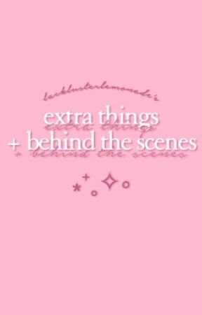 extra things + behind the scenes ⁎⁺˳✧༚ by lacklusterlemonade