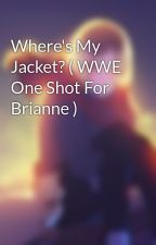 Where's My Jacket? ( WWE One Shot For Brianne ) by AshleyIrwin707