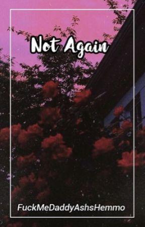 Not Again (On Hold) by FuckMeDaddyAshsHemmo