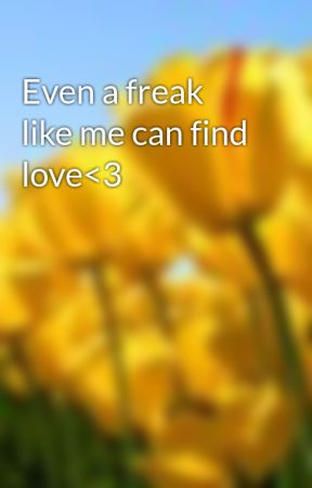 Even a freak like me can find love<3 by sanja0204