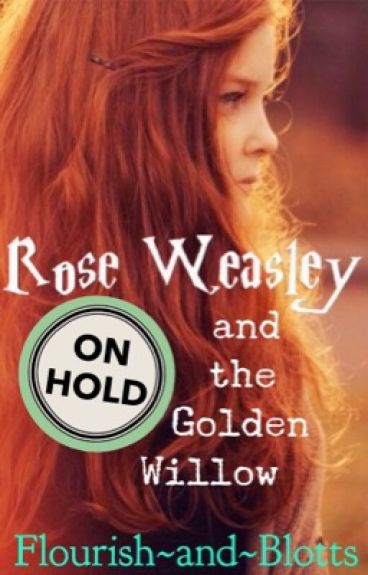 Rose Weasley and the Golden Willow [Harry Potter Fanfiction] *ON HOLD*