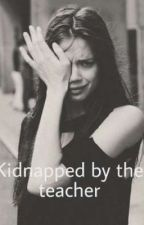kidnapped by my teacher by Trinityxfan