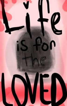 Life Is For The Loved by VeryToxicFandom