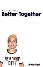 Better Together (A Jimmy Fallon Fanfiction) by fallonordie