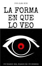 La forma en que lo veo - diario del diario de un border by AlmaMtm