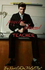 MY  PSYCHO,OBSESS TEACHER (onhold) by im_a_manhater