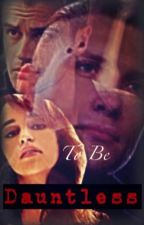 To Be Dauntless ~Divergent fanfic~ by Aquarian_Valentine