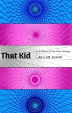 That Kid | A Once In A Life Time Journey | A FTM Journal by DemiGod103