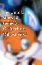 """the Untold story of General  O'Harrison """"Ghost Fox"""" by Lenardthewolf"""