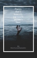 Poetry that's honestly not worth anyone's time. by FruitLoopFanatic