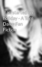 It all started on holiday - A Tom Daley Fan Fiction by harry_stylesUAN