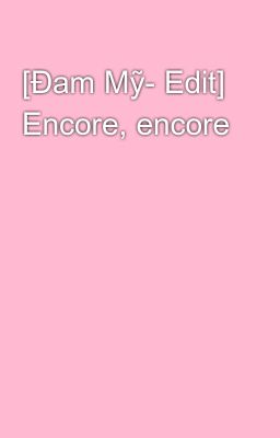 Đọc truyện [Đam Mỹ- Edit] Encore, encore