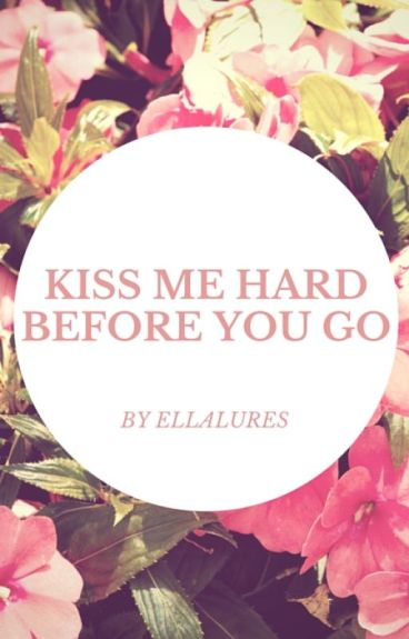 Kiss me hard before you go (#Wattys2015)